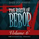 Jazz Journeys Presents the Birth of Bebop, Vol. 6: 100 Essential Tracks