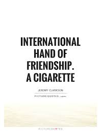Pics With Quotes On Cigarette International Hand Of Friendship A Cigarette Picture Quotes 14