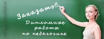 Заказать дипломную работу по управлению педагогике в Новосибирске  Заказать дипломную работу по педагогике в Новосибирске