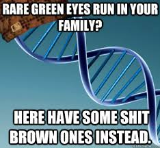 Rare green eyes run in your family? here have some shit brown ones ... via Relatably.com