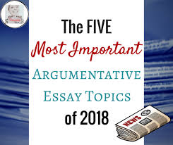 the five most important argumentative essay topics of the  as we kickoff 2018 the media is already reporting upon key issues that will define the new year these issues include women s rights sexual harassment