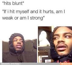 Hitting Yourself | *Hits Blunt* | Know Your Meme via Relatably.com
