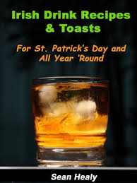irish drink recipes and irish toasts for st patrick s day and all year round