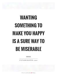 Wanting Something To Make You Happy Is A Sure Way To Be Miserable Extraordinary Quotes About Wanting Someone