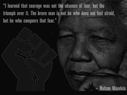 I Learned That Courage Was Not The Absence Nelson Mandela