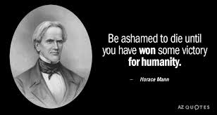 Horace Mann Quotes Unique Horace Mann Quote Be Ashamed To Die Until You Have Won Some Victory