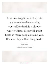 Starving Yourself Quotes Best Of Anorexia Taught Me To Love Life And To Realise That Starving