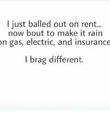 Just Balled Out On Rent Now Bout To Make It Rain On Gas Electric And Unique I Brag Different Quotes
