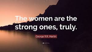 """Be Strong Quotes Stunning George RR Martin Quote """"The Women Are The Strong Ones Truly"""
