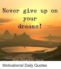 Never Give Up Your Dreams Quotes Best of Never Give Up On Your Dreams Your Positive Oasis Motivational Daily