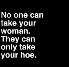 No One Can Take Your Woman They Can Only Take Your Hoe Quotes Delectable Hoe Quotes