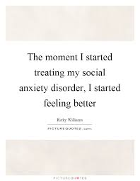 Social Anxiety Quotes Unique The Moment I Started Treating My Social Anxiety Disorder I