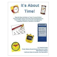 It's About Time: Step-By-Step Activities to Teach Young Children Time  Concepts Using Their Own Personal Experiences, Time-Telling Tools such as  Clocks ... Activities for Kindergarten Teachers) by Dr. Priscilla H. Porter