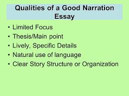 writing the narrative essay narrative essay a narrative essay  3 qualities of a good narration essay limited focus thesis main point lively specific details natural use of language clear story structure or organization