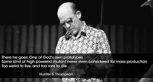 There He Goes One Of Gods Own Prototypes Hunter S Thompson