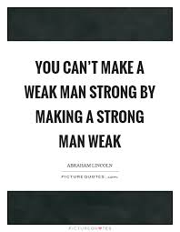 Strong Man Quotes Cool Strong Man Quotes Awesome You Can't Make A Weak Man Strongmaking A