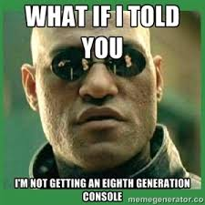 Morpheus Meme: Eighth Generation Consoles by Scaley-Randy on ... via Relatably.com