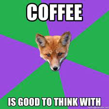 It's like caffeine for him by mwn0825 more memes. Coffee Is Good To Think With Anthropology Major Fox Meme Generator