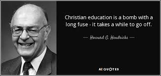 Christian Quotes About Education Best of Howard G Hendricks Quote Christian Education Is A Bomb With A Long