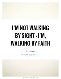 Quotes About Walking Best I'm Not Walking By Sight I'm Walking By Faith Picture Quotes