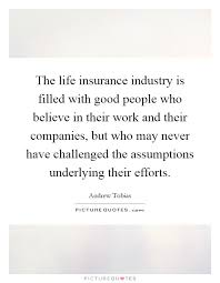 the life insurance industry is filled with good people who believe in their work and their companies but who may never have challenged the assumptions