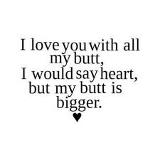 I Love You Quote Adorable I love you with all my butt I would say heart but my butt is