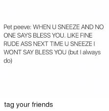 acirc best memes about peevs peevs memes memes rude and eth159curren150 pet peeve when u sneeze and no one