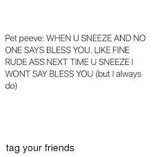 acirc best memes about peev peev memes memes rude and eth159curren150 pet peeve when u sneeze and no one