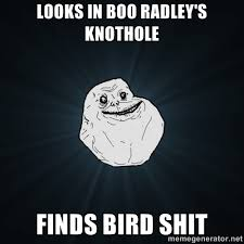 looks in boo radley's knothole finds bird shit - Forever Alone ... via Relatably.com