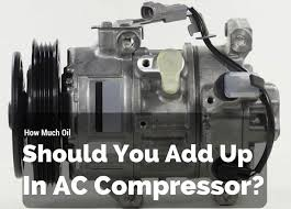 How Much Oil Should You Add Up In Ac Compressor