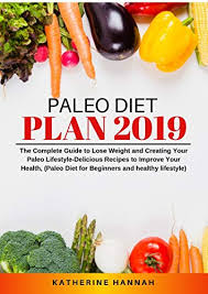Healthy Meal Chart To Lose Weight Paleo Diet Plan 2019 The Complete Guide To Lose Weight And Creating Your Paleo Lifestyle Delicious Recipes To Improve Your Health Paleo Diet For
