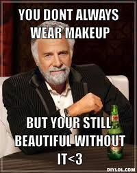 resized the most interesting man in the world meme generator you dont always wear makeup but your still beautiful without it 3 c80840