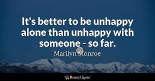 Miserable People Quotes 44 Amazing It's Better To Be Unhappy Alone Than Unhappy With Someone So Far