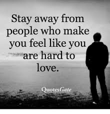 Hard Love Quotes Inspiration Stay Away From People Who Make You Feel Like You Are Hard To Love
