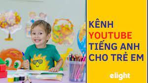 Top 10 Kênh Youtube Học Tiếng Anh Cho Trẻ Em Hay Nhất! – Elight Education