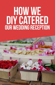 wedding wednesdy how we diy catered our own wedding reception