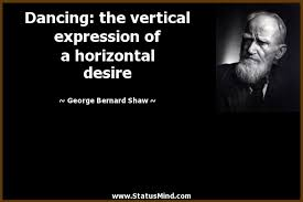 George Bernard Shaw Quotes Delectable Dancing The Vertical Expression Of A Horizontal StatusMind