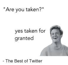 Are You Taken Yes Taken For Granted The Best Of Twitter Meme On Impressive Taken For Granted Meme