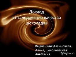 Презентация на тему Доклад Исследование качества шоколада  1 Доклад Исследование качества шоколада Выполнили Алтынбаева Алина Белолипецкая Анастасия
