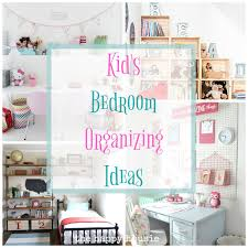 Organizing Bedroom Fantastic Ideas For Organizing Kids Bedrooms The Happy Housie