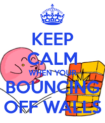 keep calm when your bouncing off walls