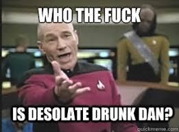 who the fuck is desolate drunk dan? - Annoyed Picard - quickmeme via Relatably.com