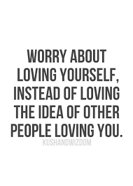 Quotes On Loving Yourself Magnificent Worry About Loving Yourself Instead Of Loving The Idea Of Other