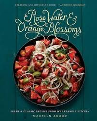 rose water and orange blossoms fresh clic recipes from my lebanese kitchen maureen abood