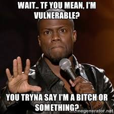 Wait.. Tf you mean, I'm vulnerable? You tryna say I'm a bitch or ... via Relatably.com