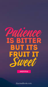Patience Is Bitter But Its Fruit Is Sweet Quote By Aristotle