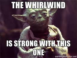 The Whirlwind Is Strong with this one - Yoda | Meme Generator via Relatably.com