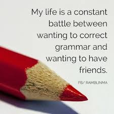 always choose grammar laughing caution probably  my life is a constant battle between wanting to correct grammar and wanting to have friends