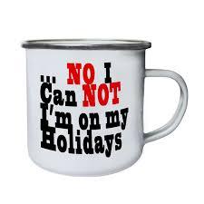Retro Holidays Details About No I Can Not I M On My Holidays Funny Novel Retro Tin Enamel 10oz Mug G66e