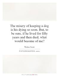 Dog Passing Quotes Simple The Misery Of Keeping A Dog Is His Dying So Soon But To Be